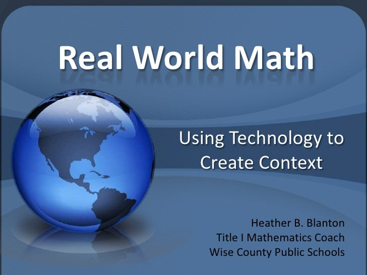 Real World Math<br />Using Technology to Create Context<br />Heather B. Blanton<br />Title I Mathematics Coach<br />Wise C...
