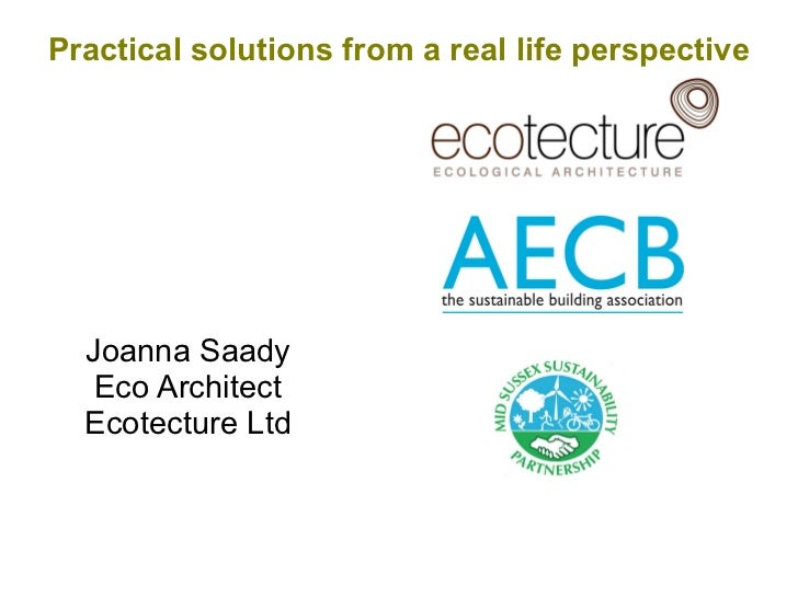 Practical solutions from a real life perspective  Joanna Saady   Eco Architect  Ecotecture Ltd