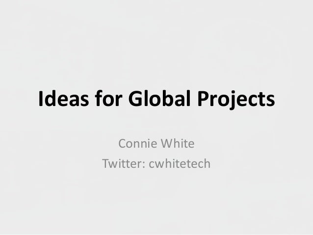 Ideas for Global Projects Connie White Twitter: cwhitetech