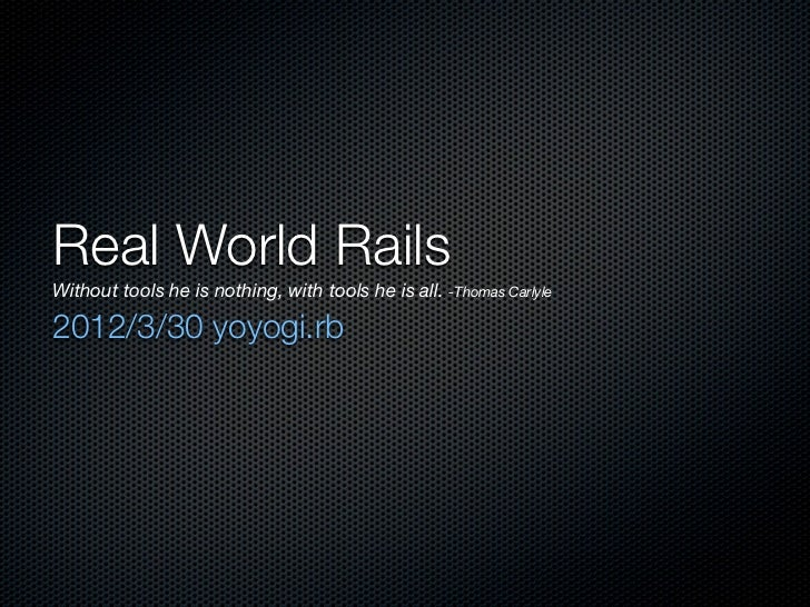 Real World RailsWithout tools he is nothing, with tools he is all. -Thomas Carlyle2012/3/30 yoyogi.rb