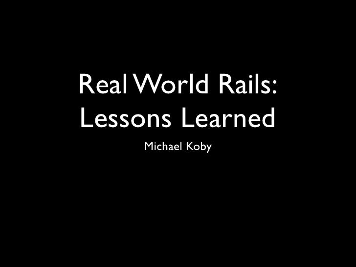Real World Rails:Lessons Learned     Michael Koby
