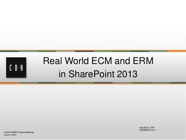 Real World ECM and ERM in SharePoint 2013 Inge Rush, CPA IngeR@cdh.com Detroit ARMA Chapter Meeting June 4, 2014