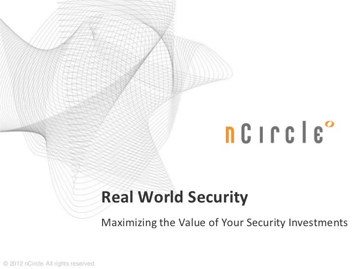 Real World Security                                       Maximizing the Value of Your Security Investments© 2012 nCircle....