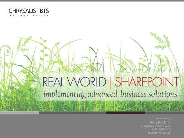 presented by Andy Hopkins andyh@chrysalisbts.com (425) 761-4143 @AndrewSHopkins REAL WORLD  SHAREPOINT implementing advanc...