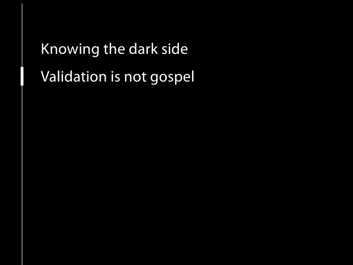 Knowing the dark side Validation is not gospel More focus on the user Content is still king