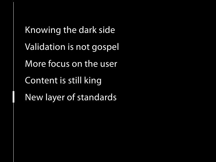 Knowing the dark side Validation is not gospel More focus on the user Content is still king New layer of standards Pragmat...