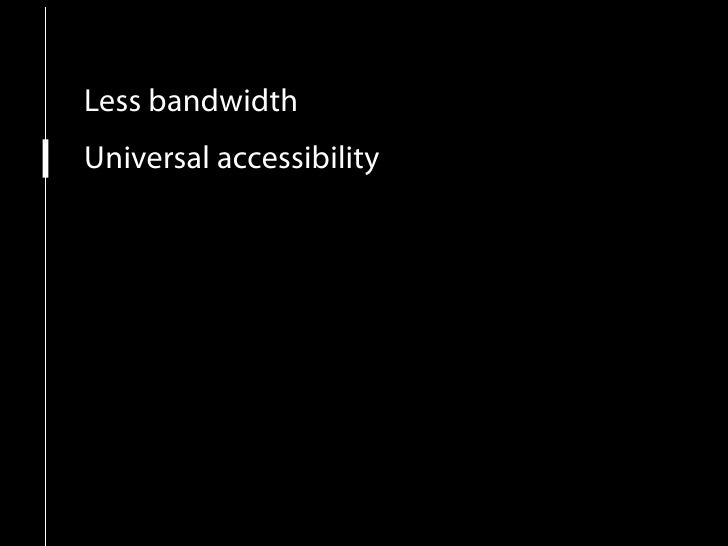 Less bandwidth Universal accessibility