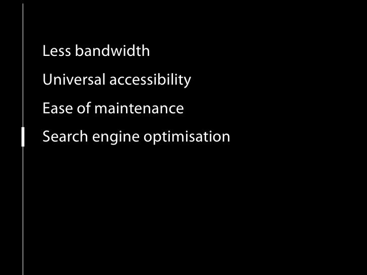 Less bandwidth Universal accessibility Ease of maintenance Search engine optimisation