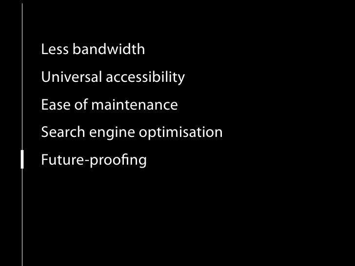 Less bandwidth Universal accessibility Ease of maintenance Search engine optimisation Future-proofing