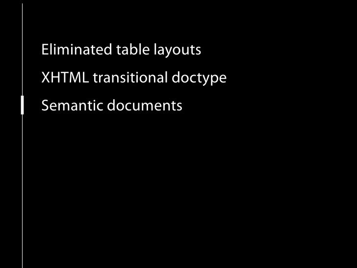 Eliminated table layouts XHTML transitional doctype Semantic documents Increased usability