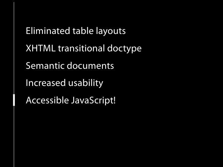 Eliminated table layouts XHTML transitional doctype Semantic documents Increased usability Accessible JavaScript! New leve...