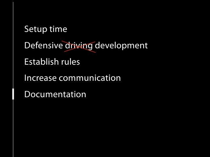 Setup time Defensive driving development Establish rules Increase communication Documentation Do It again...