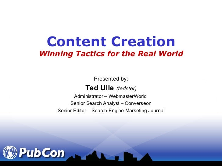 Content Creation Winning Tactics for the Real World Presented by: Ted Ulle  (tedster) Administrator – WebmasterWorld  Seni...