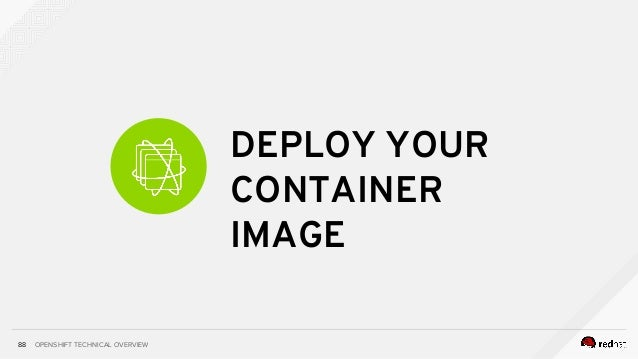 OPENSHIFT TECHNICAL OVERVIEW DEPLOY YOUR CONTAINER IMAGE 88