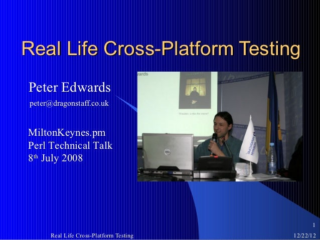 Real Life Cross-Platform TestingPeter Edwardspeter@dragonstaff.co.ukMiltonKeynes.pmPerl Technical Talk8th July 2008       ...