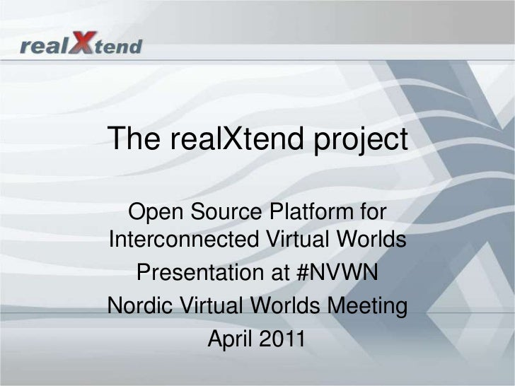 The realXtend project <br />Open SourcePlatform for InterconnectedVirtualWorlds<br />Presentation at #NVWN<br />NordicVirt...