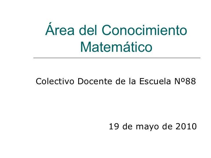 Área del Conocimiento Matemático Colectivo Docente de la Escuela Nº88 19 de mayo de 2010