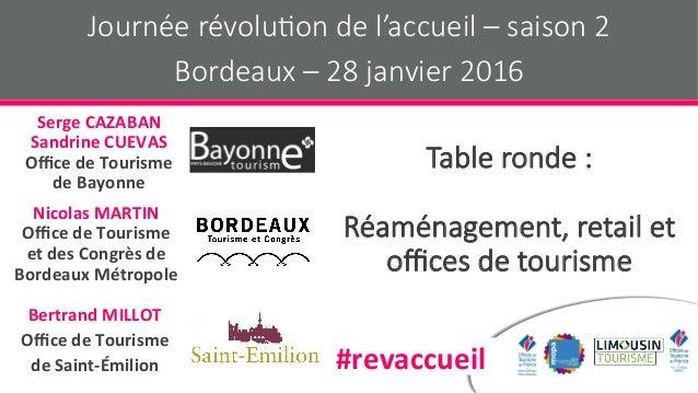 Table ronde : Réaménagement, retail et offices de tourisme Journée révolu:on de l'accueil – saison 2 Bordeaux – 28 janvier 2...