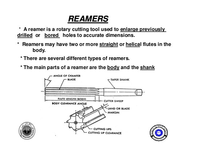REAMERS* A reamer is a rotary cutting tool used to enlarge previouslydrilled or bored holes to accurate dimensions.* Reame...