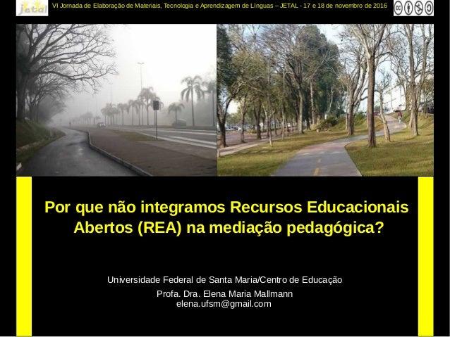 Profa. Dra. Elena Maria Mallmann elena.ufsm@gmail.com Por que não integramos Recursos Educacionais Abertos (REA) na mediaç...