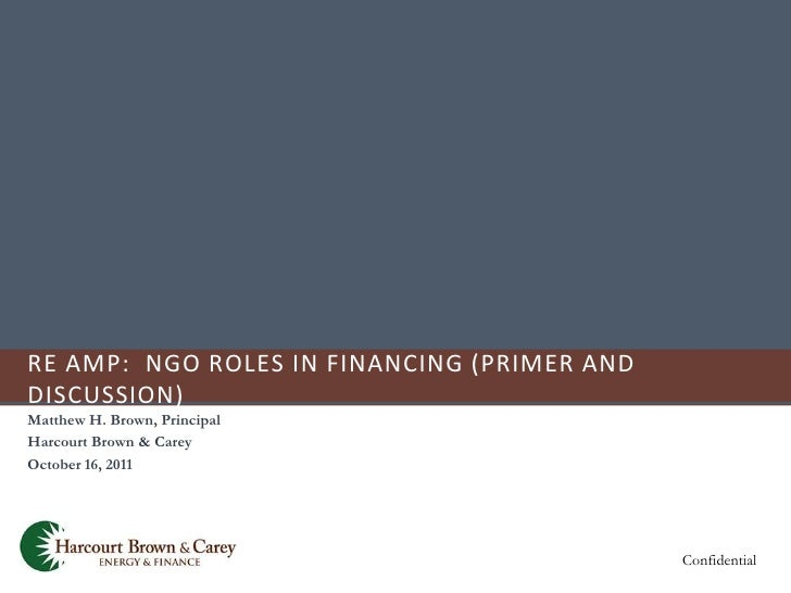 RE AMP: NGO ROLES IN FINANCING (PRIMER ANDDISCUSSION)Matthew H. Brown, PrincipalHarcourt Brown & CareyOctober 16, 2011    ...
