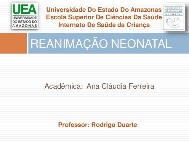 Universidade Do Estado Do Amazonas  Escola Superior De Ciências Da Saúde  Internato De Saúde da Criança  REANIMAÇÃO NEONAT...