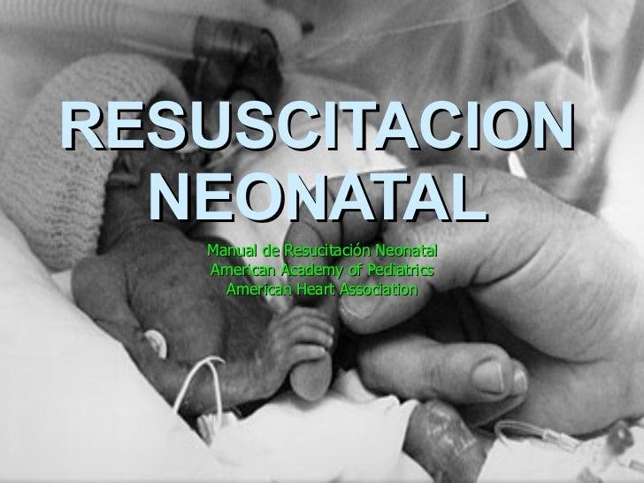 RESUSCITACION NEONATAL Manual de Resucitación Neonatal American Academy of Pediatrics American Heart Association