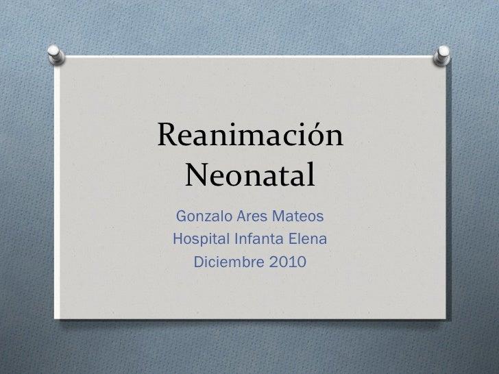 Reanimación Neonatal<br />Gonzalo Ares Mateos<br />Hospital Infanta Elena<br />Diciembre 2010<br />