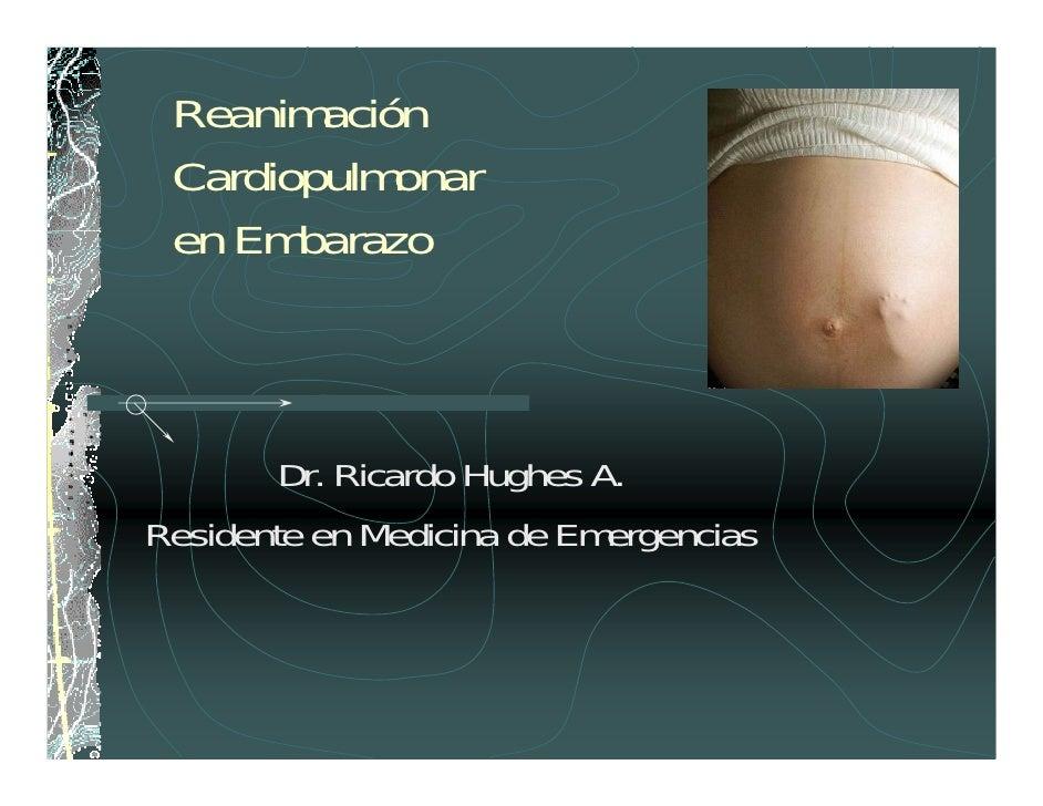 Reanimación  Cardiopulmonar  en Embarazo            Dr. Ricardo Hughes A. Residente en Medicina de Emergencias
