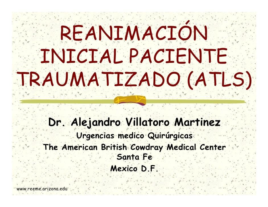 REANIMACIÓN  INICIAL PACIENTETRAUMATIZADO (ATLS)             Dr. Alejandro Villatoro Martinez                 Urgencias me...