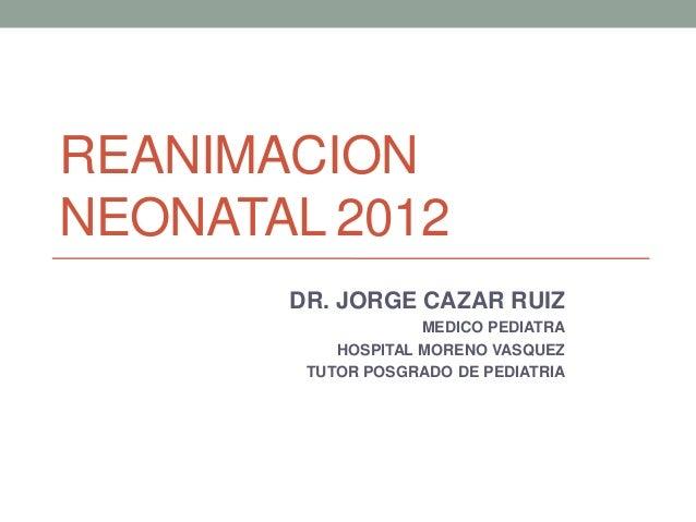 REANIMACIONNEONATAL 2012       DR. JORGE CAZAR RUIZ                    MEDICO PEDIATRA           HOSPITAL MORENO VASQUEZ  ...