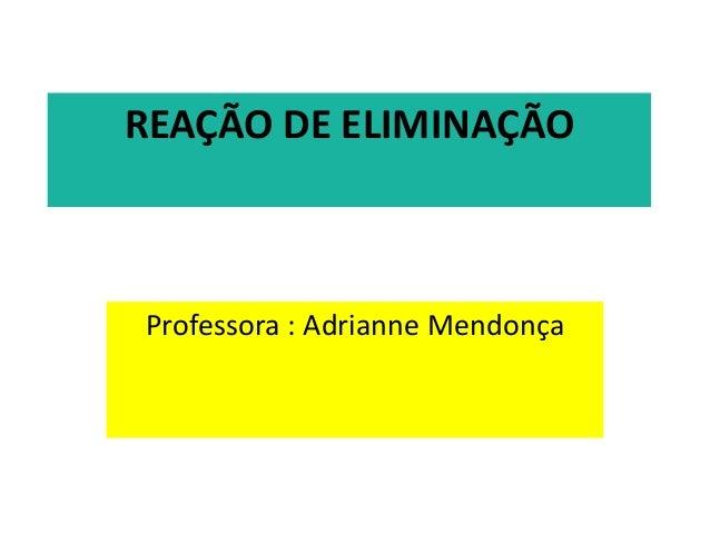 REAÇÃO DE ELIMINAÇÃOProfessora : Adrianne Mendonça