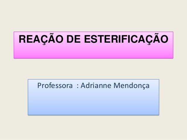 REAÇÃO DE ESTERIFICAÇÃOProfessora : Adrianne Mendonça