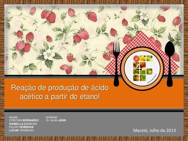 Reação de produção de ácido acético a partir do etanol Maceió, Julho de 2013 equipe CRISTIAN BERNARDO DANIELLA BARBOSA FEL...