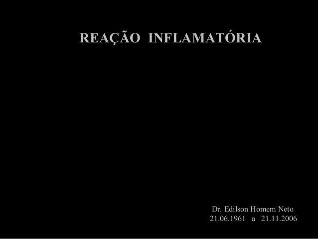 REAÇÃO INFLAMATÓRIA Dr. Edilson Homem Neto 21.06.1961 a 21.11.2006