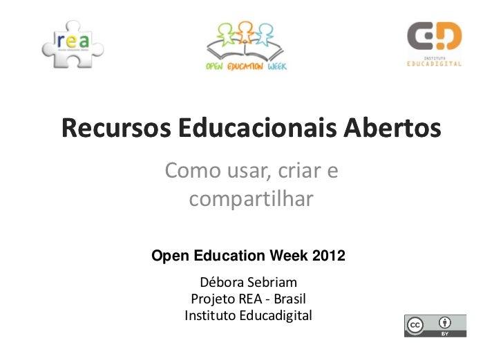 Recursos Educacionais Abertos       Como usar, criar e         compartilhar      Open Education Week 2012             Débo...