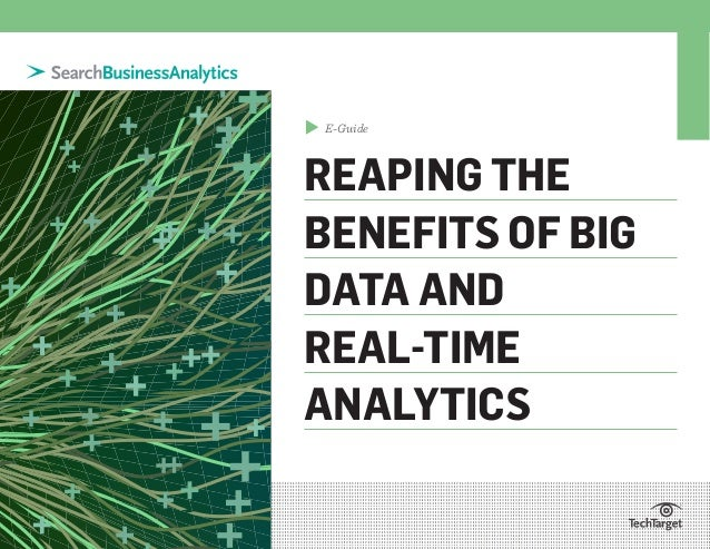 E-Guide REAPING THE BENEFITS OF BIG DATA AND REAL-TIME ANALYTICS ▲