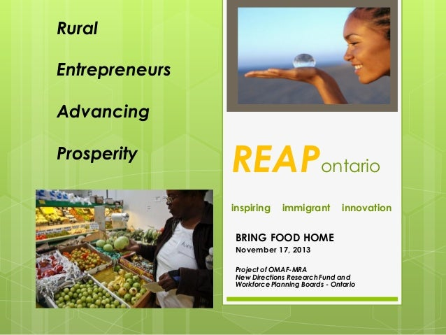 Rural Entrepreneurs Advancing  Prosperity  REAPontario inspiring  immigrant  innovation  BRING FOOD HOME November 17, 2013...