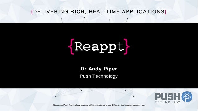 Dr Andy Piper Push Technology {DELIVERING RICH, REAL-TIME APPLICATIONS} Reappt, a Push Technology product offers enterpris...