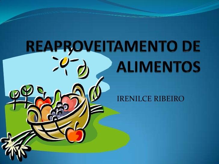 REAPROVEITAMENTO DEALIMENTOS<br />IRENILCE RIBEIRO<br />
