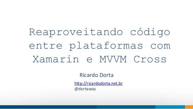 Reaproveitando código  entre plataformas com  Xamarin e MVVM Cross  How do we think  Ricardo Dorta  http://ricardodorta.ne...