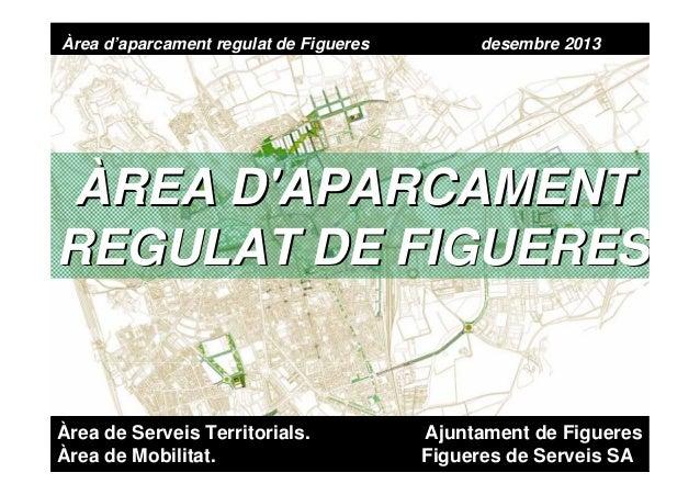Àrea d'aparcament regulat de Figueres  desembre 2013  ÀREA D'APARCAMENT REGULAT DE FIGUERES  Àrea de Serveis Territorials....