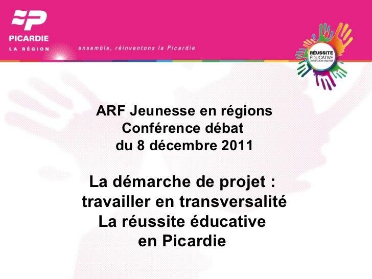 ARF Jeunesse en régions Conférence débat  du 8 décembre 2011 La démarche de projet :  travailler en transversalité La réus...