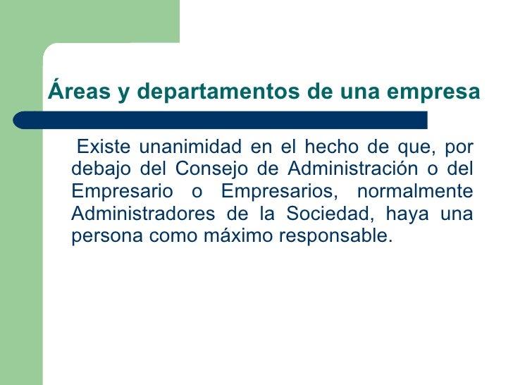 Áreas y departamentos de una empresa <ul><li>Existe unanimidad en el hecho de que, por debajo del Consejo de Administració...
