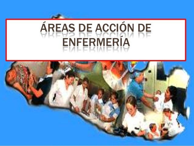 ÁREAS DE ACCIÓN DE   ENFERMERÍA