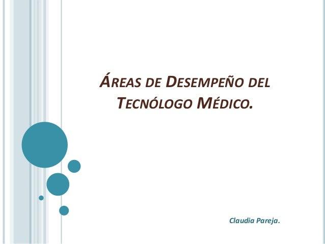 ÁREAS DE DESEMPEÑO DELTECNÓLOGO MÉDICO.Claudia Pareja.