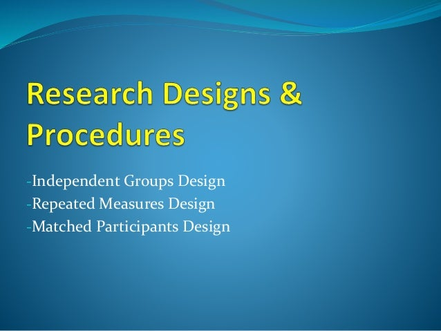 Research Designs Independent groups Repeated measures (within subjects) Matched Participants (between subjects) Key Featur...