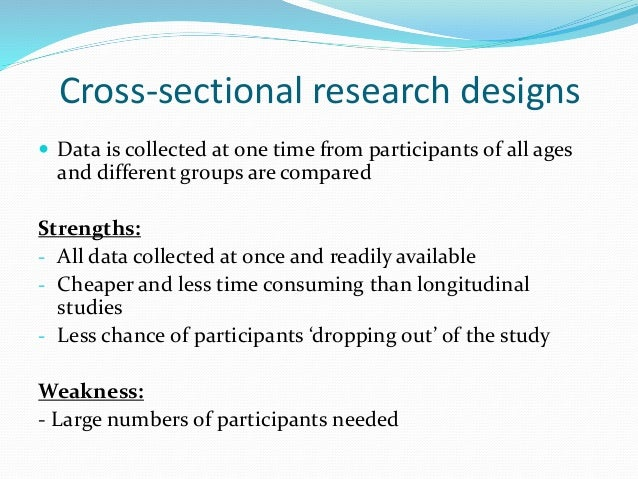 Longitudinal research designs  The same participants are investigated over a period of time Strengths: - Less interferenc...