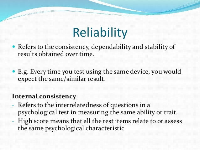 Validity  Means that the research study has produced results that accurately measure the behaviour or event that it claim...