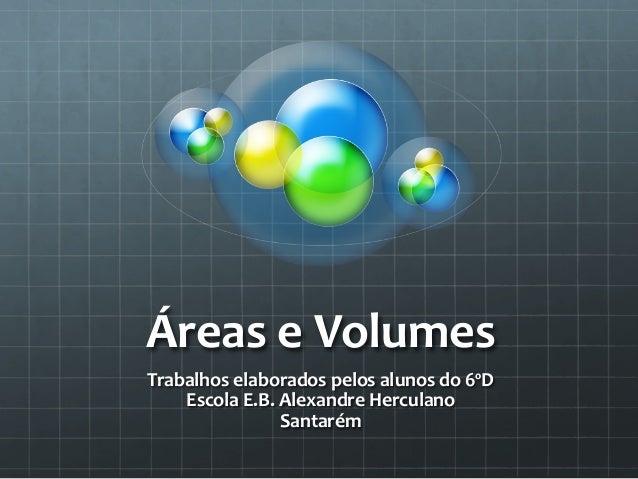 Áreas  e  Volumes   Trabalhos  elaborados  pelos  alunos  do  6ºD   Escola  E.B.  Alexandre  Hercu...